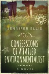 Confessions of a Failed Environmentalist: A Novel - Jennifer Ellis