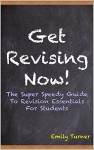 Get Revising Now!: The Super Speedy Guide To Revision Essentials For Students - Emily Turner