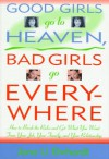 Good Girls Go to Heaven, Bad Girls Go Everywhere: How to Break the Rules and Get What You Want from Your Job, Your Family, and Your Relationship - Eve Ehrhardt, Margot Dembo
