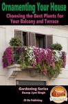 Ornamenting Your House - Choosing the Best Plants for Your Balcony and Terrace (Gardening Series Book 10) - Dueep Jyot Singh, John Davidson, Mendon Cottage Books