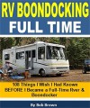 RV Boondocking Full Time: 108 Things I Wish I Had Known BEFORE I Became a Full-Time RVer & Boondocker - Bob Brown