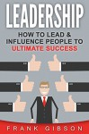 Leadership: How To Lead & Influence People To Ultimate Success (Learn to Motivate, Elevate & Communicate Effectively) - Frank Gibson, Leadership