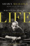 Wrestling for My Life: The Legend, the Reality, and the Faith of a WWE Superstar - Shawn Michaels, David Thomas