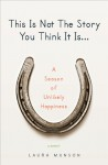 This Is Not The Story You Think It Is...: A Season of Unlikely Happiness - Laura Munson