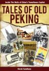 Tales of Old Peking: Inside the Walls of China's Tumultuous Capital - Derek Sandhaus
