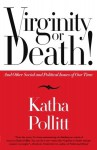 Virginity or Death!: And Other Social and Political Issues of Our Time - Katha Pollitt