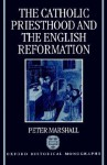 The Catholic Priesthood and the English Reformation - Peter Marshall