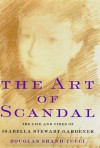 The Art of Scandal: The Life and Times of Isabella Stewart Gardner - Douglass Shand-Tucci