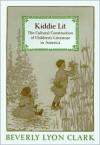 Kiddie Lit: The Cultural Construction of Children's Literature in America - Beverly Lyon Clark