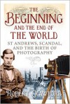 The Beginning and the End of the World: St Andrews, Scandal, and the Birth of Photography - Robert Crawford