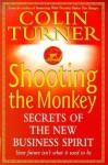 Shooting the Monkey: Secrets of the New Business Spirit - Colin Turner