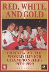 Red, White, and Gold: Canada at the World Junior Championships 1974-1999 - Andrew Podnieks