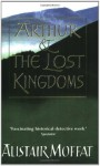 Arthur and the Lost Kingdoms - Alistair Moffat