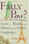 Faux Pas?: A No-Nonsense Guide to Words and Phrases from Other Languages - Philip Gooden