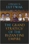 The Grand Strategy of the Byzantine Empire - Edward N. Luttwak
