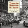 Toronto Between the Wars: Life in the City 1919-1939 - Charis Cotter