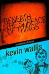 Beneath the Surface of Things - Kevin Wallis, A.J. Brown