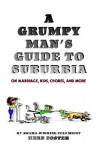 A Grumpy Man's Guide to Suburbia on Marriage, Kids, Chores, and More - Herbert Foster