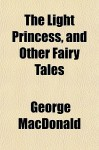 The Light Princess, and Other Fairy Tales - George MacDonald