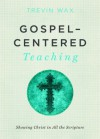 Gospel-Centered Teaching: Showing Christ in All the Scripture - Trevin Wax, Ed Stetzer