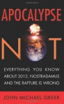 Apocalypse Not: Everything You Know About 2012, Nostradamus and the Rapture Is Wrong - John Michael Greer