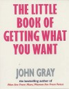 The Little Book Of Getting What You Want And Wanting What You Have - John Gray
