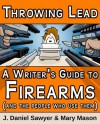 Throwing Lead: A Writer's Guide to Firearms (and the People Who Use Them) - J. Daniel Sawyer, Mary Mason, Kitty NicIaian