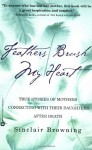 Feathers Brush My Heart: True Stories of Mothers Connecting with Their Daughters After Death - Sinclair Browning