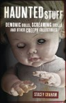 Haunted Stuff: Demonic Dolls, Screaming Skulls & Other Creepy Collectibles - Stacey Graham