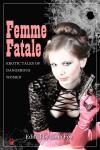 Femme Fatale: Erotic Tales of Dangerous Women - Lana Fox, Stephen Dorneman, Abyssinia Grey, Bracken MacLeod, Zöe More, Maricia Verma, Vanessa Clark (V.C.)