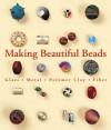 Making Beautiful Beads: Glass * Metal * Polymer Clay * Fiber - Suzanne J.E. Tourtillott