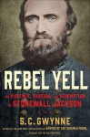 Rebel Yell: The Violence, Passion, and Redemption of Stonewall Jackson - S. C. Gwynne