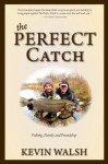 The Perfect Catch: Fishing, Family and Friendship - Kevin Walsh