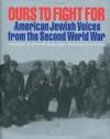 Ours to Fight for: American Jewish Voices from the Second World War - Jay M Eidelman, Jay M. Eidelman, Bonnie Gurewitsch, William L. O'Neill, Jay M Eidelman, Tom Brokaw