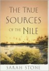 The True Sources of the Nile: A Novel - Sarah Stone