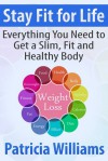 Stay Fit for Life: Everything You Need to Get a Slim, Fit and Healthy Body - Patricia Williams