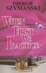 When First We Practice - Therese Szymanski