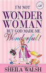 I'm Not Wonder Woman, But God Made Me Wonderful! - Sheila Walsh