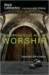 The Dangerous Act of Worship: Living God's Call to Justice - Mark Labberton, John Ortberg Jr.