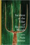 Incident at the Edge of Bayonet Woods: Poems - Paula Bohince