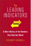 The Leading Indicators: A Short History of the Numbers That Rule Our World - Zachary Karabell