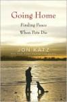 Going Home: Finding Peace When Pets Die - Jon Katz
