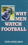 Why Men Watch Football: A Report from the Couch - Bob Andelman