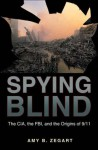 Spying Blind: The CIA, the FBI, and the Origins of 9/11 - Amy B. Zegart