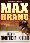 Over the Northern Border - Max Brand, Tom Weiner