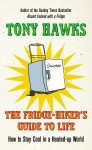 The Fridge-Hiker's Guide to Life: How to Stay Cool When You're Feeling the Heat - Tony Hawks