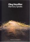 Oleg Vassiliev: Memory Speaks (Themes and Variations) - Andrew Solomon, Amei Wallach, Yevgenia Petrova