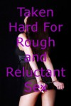 Taken Hard For Rough and Reluctant Sex: Five Explicit Erotica Stories - Sarah Blitz, Connie Hastings, Nycole Folk, Amy Dupont, Angela Ward