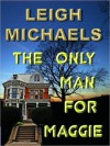 The Only Man for Maggie - Leigh Michaels