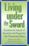 Living Under the Sword: Psychosocial Aspects of Recurrent and Progressive Life-Threatening Illness - Harold B. Haley, Austin H. Kutscher, American Institute of Life-Thrreatening Illness and Loss Staff